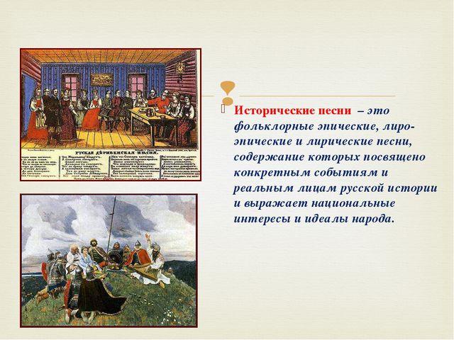Исторические песни – это фольклорные эпические, лиро-эпические и лирические п...