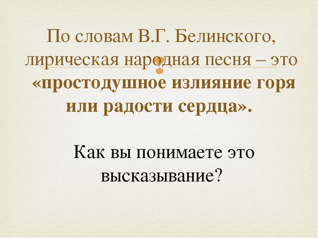 По словам В.Г. Белинского, лирическая народная песня – это «простодушное изл...