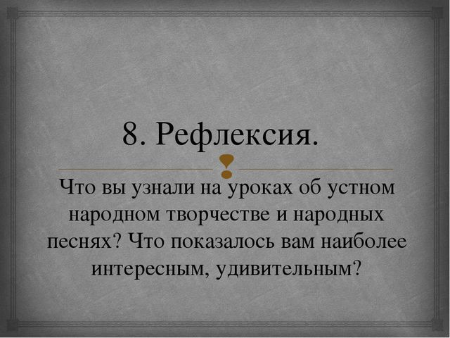 8. Рефлексия. Что вы узнали на уроках об устном народном творчестве и народны...