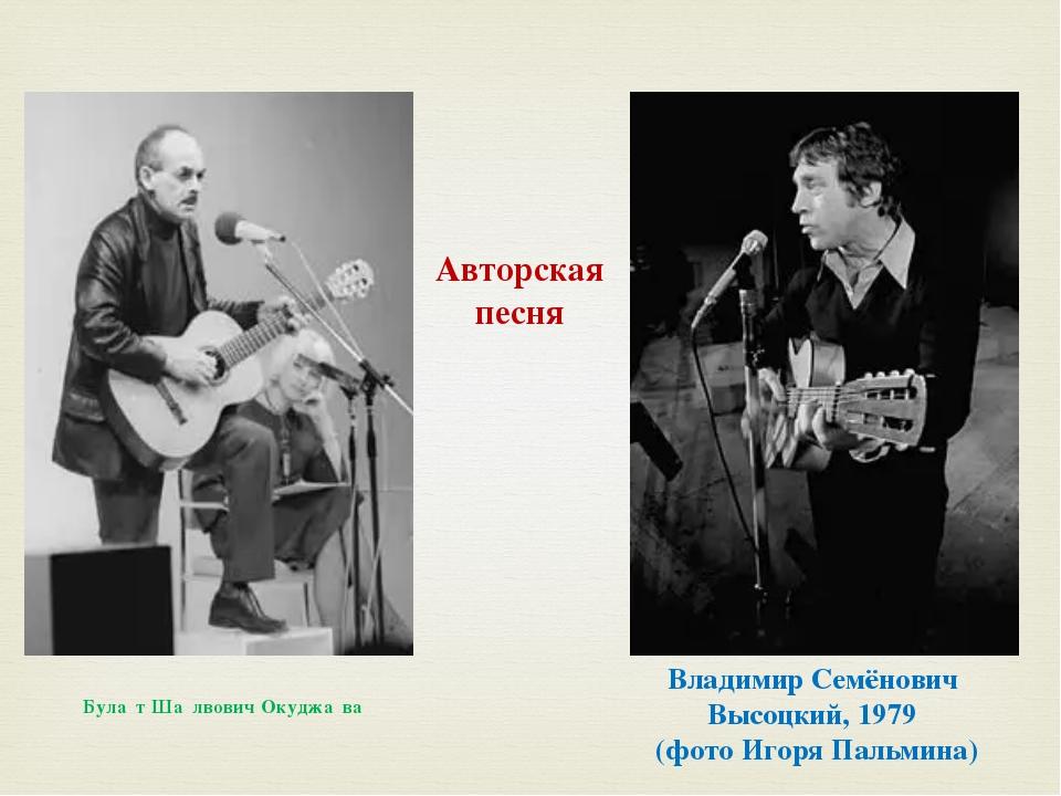Владимир Семёнович Высоцкий, 1979 (фото Игоря Пальмина) Була́т Ша́лвович Окуд...