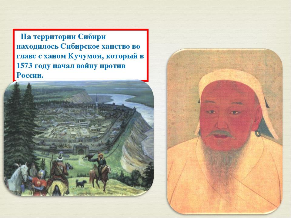На территории Сибири находилось Сибирское ханство во главе с ханом Кучумом,...
