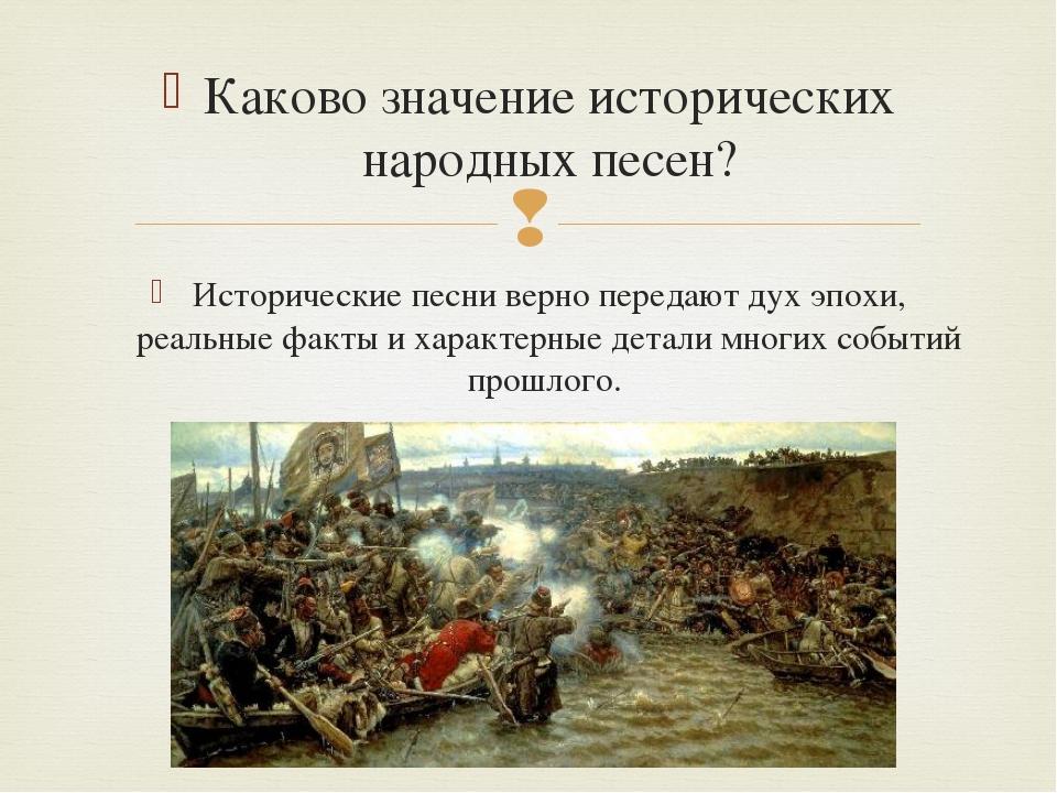 Каково значение исторических народных песен? Исторические песни верно передаю...