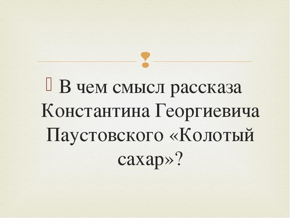 В чем смысл рассказа Константина Георгиевича Паустовского «Колотый сахар»? 