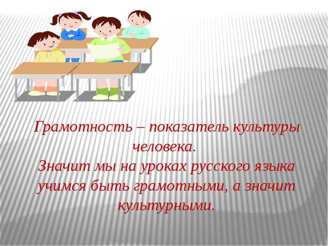 Грамотность – показатель культуры человека. Значит мы на уроках русского язык...