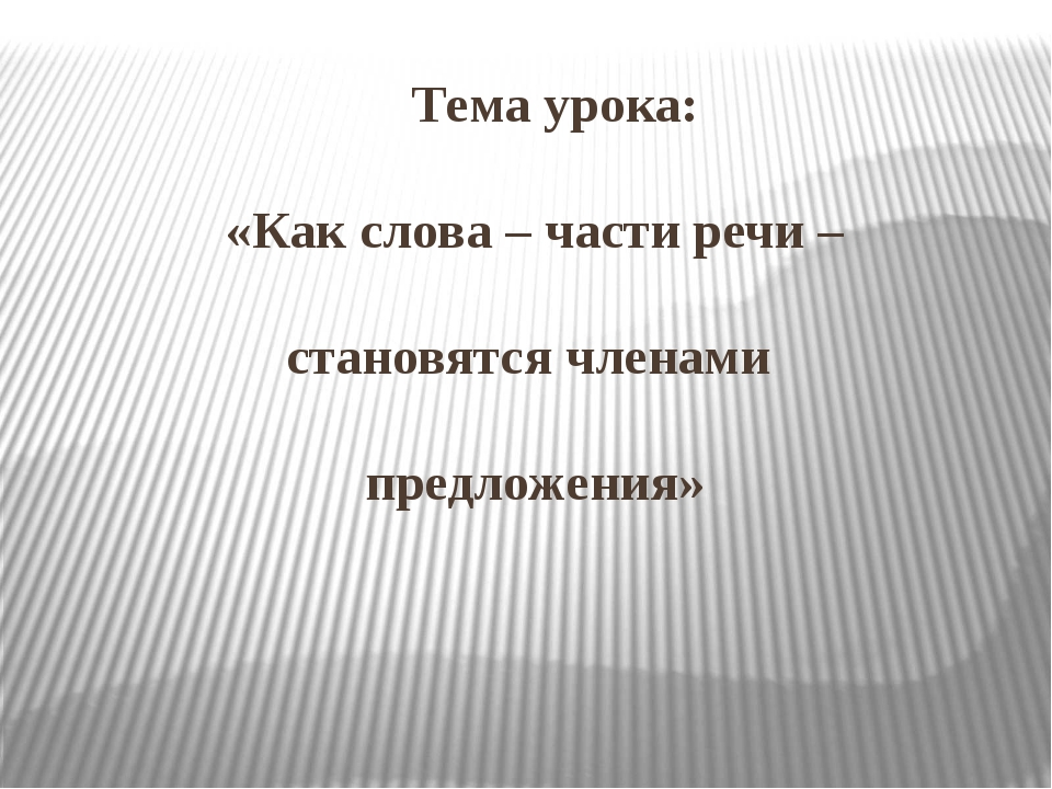 Тема урока: «Как слова – части речи – становятся членами предложения»