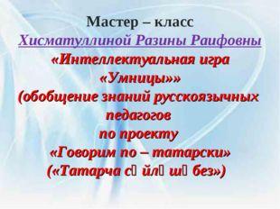 Мастер – класс Хисматуллиной Разины Раифовны «Интеллектуальная игра «Умницы»»
