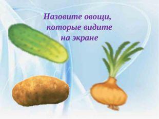 Назовите овощи, которые видите на экране