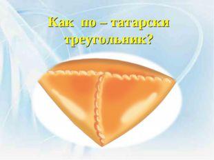 Как по – татарски треугольник?