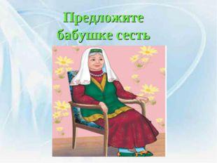Предложите бабушке сесть