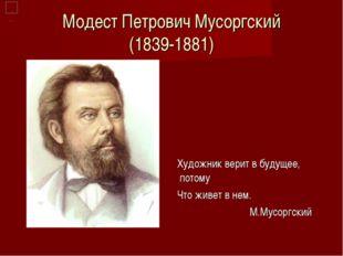 Модест Петрович Мусоргский (1839-1881) Художник верит в будущее, потому Что ж