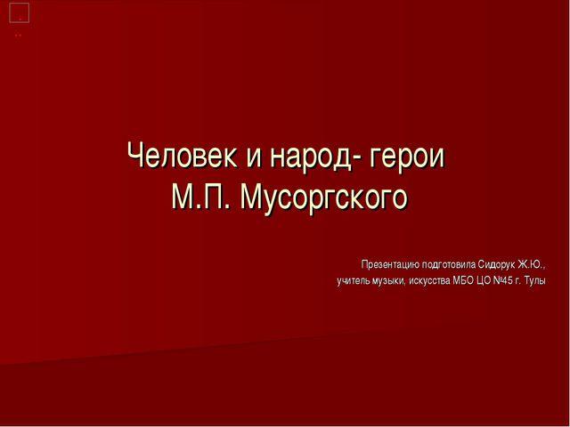 Человек и народ- герои М.П. Мусоргского Презентацию подготовила Сидорук Ж.Ю.,...