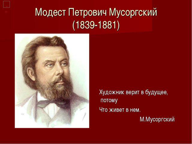 Модест Петрович Мусоргский (1839-1881) Художник верит в будущее, потому Что ж...