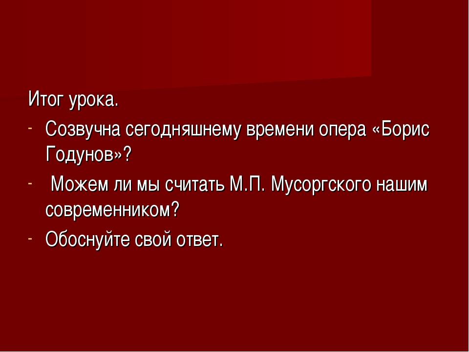 Итог урока. Созвучна сегодняшнему времени опера «Борис Годунов»? Можем ли мы...