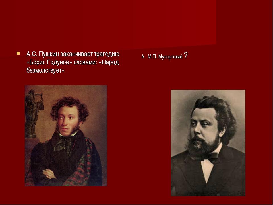 А.С. Пушкин заканчивает трагедию «Борис Годунов» словами: «Народ безмолствует...