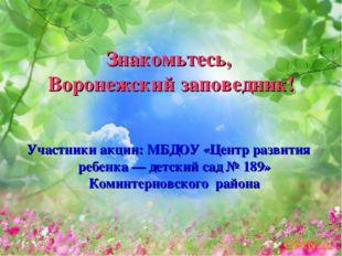Знакомьтесь, Воронежский заповедник! Участники акции: МБДОУ «Центр развития р