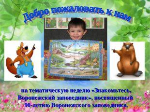 на тематическую неделю «Знакомьтесь, Воронежский заповедник», посвященный 90-
