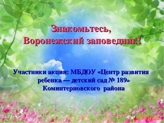 Знакомьтесь, Воронежский заповедник! Участники акции: МБДОУ «Центр развития р...