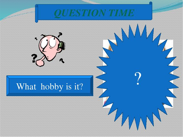 ? QUESTION TIME What hobby is it?