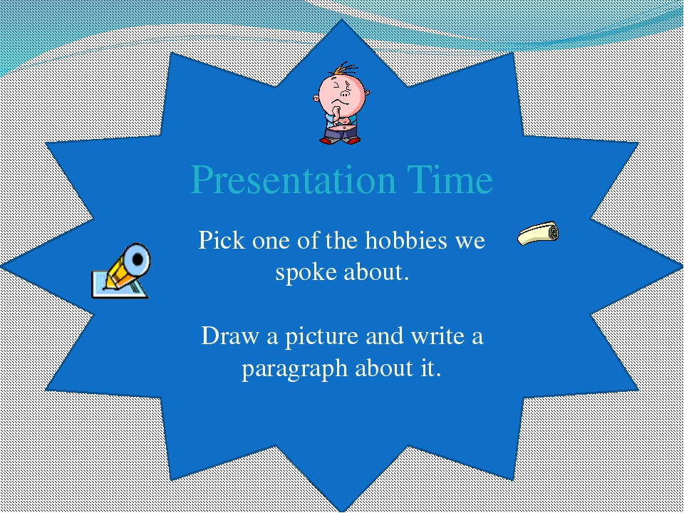 Presentation Time Pick one of the hobbies we spoke about. Draw a picture and...