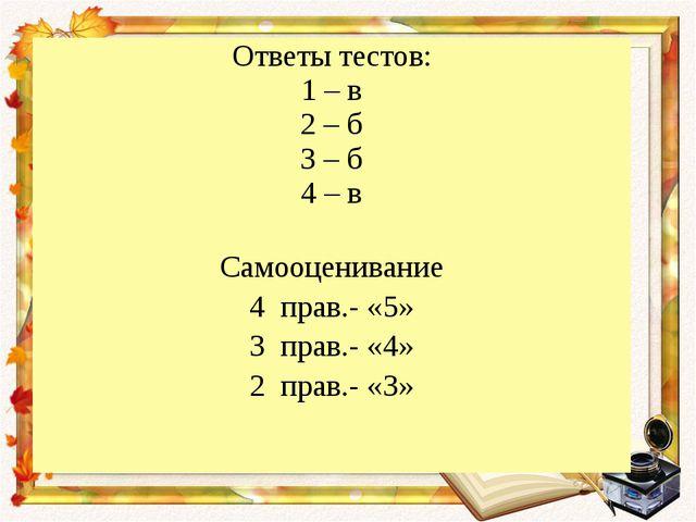 Ответы тестов: 1 – в 2 – б 3 – б 4 – в Самооценивание 4 прав.- «5» 3 прав.- «...