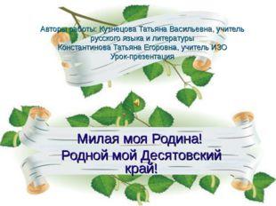 Авторы работы: Кузнецова Татьяна Васильевна, учитель русского языка и литерат