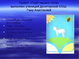 Проект «Герб нашего села» выполнен ученицей Десятовской ООШ Гаер Анастасией Ч