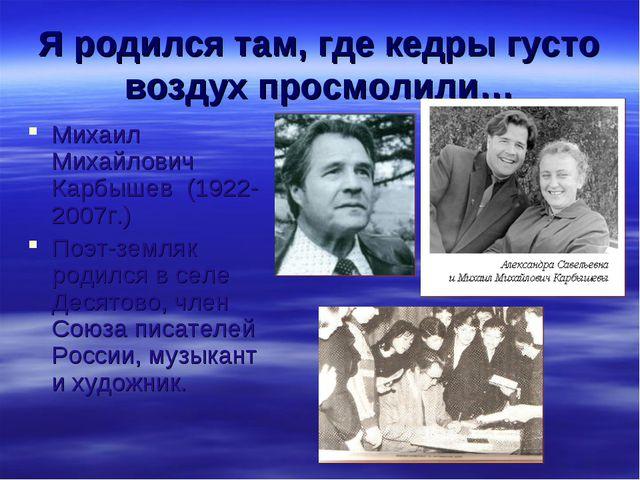 Я родился там, где кедры густо воздух просмолили… Михаил Михайлович Карбышев...