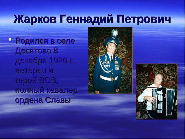 Жарков Геннадий Петрович Родился в селе Десятово 8 декабря 1926 г., ветеран и...
