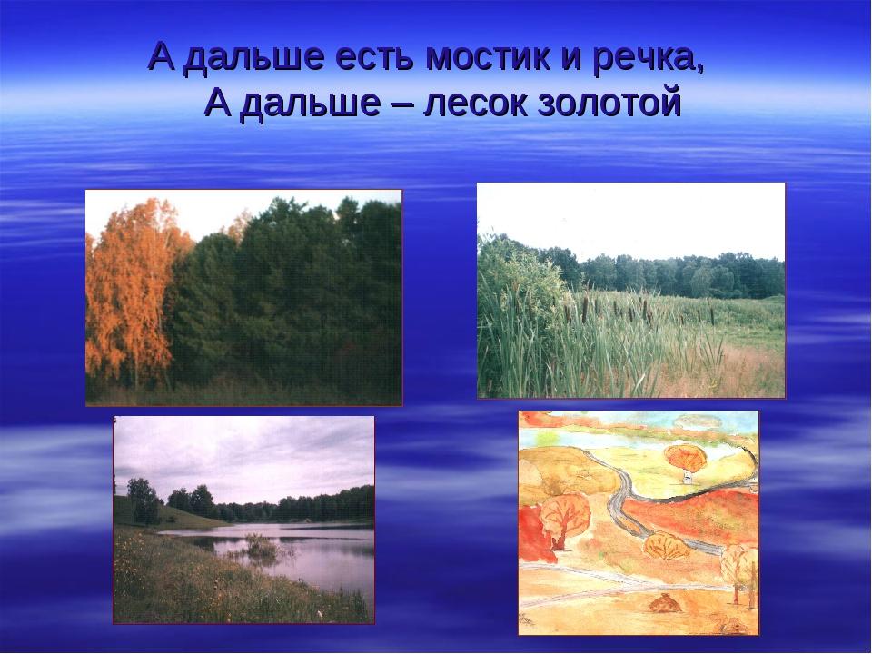 А дальше есть мостик и речка, А дальше – лесок золотой