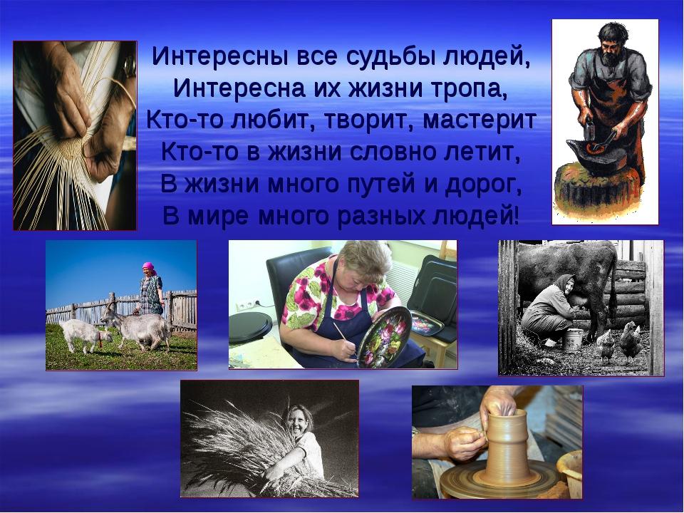 Интересны все судьбы людей, Интересна их жизни тропа, Кто-то любит, творит, м...