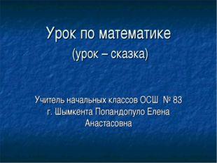 Урок по математике (урок – сказка) Учитель начальных классов ОСШ № 83 г. Шымк