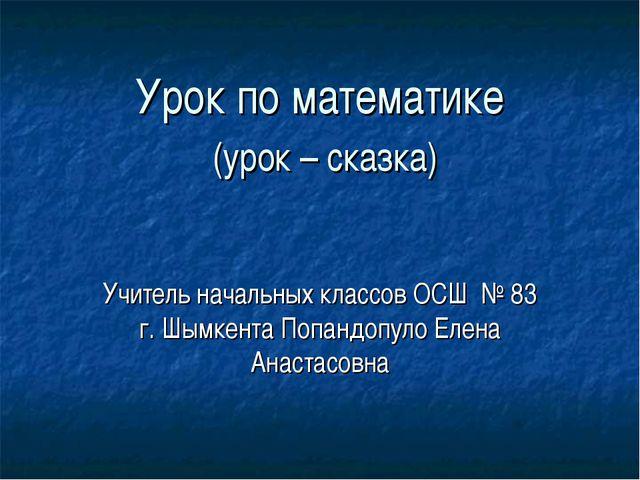 Урок по математике (урок – сказка) Учитель начальных классов ОСШ № 83 г. Шымк...