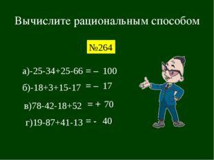 Вычислите рациональным способом №264 а)-25-34+25-66 = – 100 б)-18+3+15-17 = –
