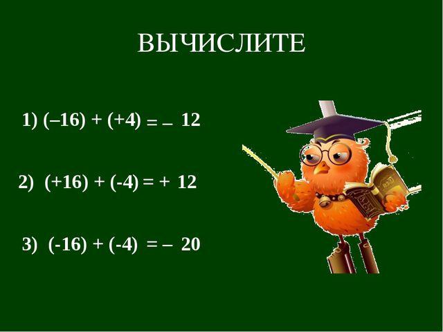 ВЫЧИСЛИТЕ 1) (–16) + (+4) = – 12 2) (+16) + (-4) = + 12 3) (-16) + (-4) = – 20