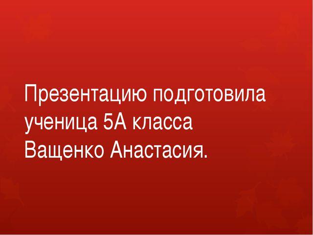 Презентацию подготовила ученица 5А класса Ващенко Анастасия.