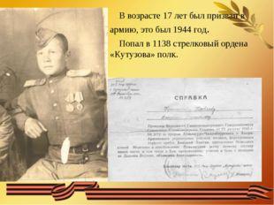 В возрасте 17 лет был призван в армию, это был 1944 год. Попал в 1138 стрелк