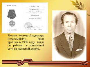Медаль Жукова Владимиру Герасимовичу была вручена в 1996 году, когда он работ