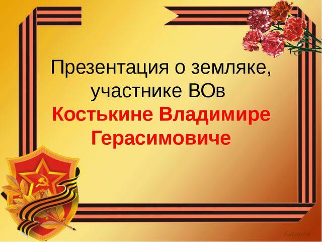 Презентация о земляке, участнике ВОв Костькине Владимире Герасимовиче