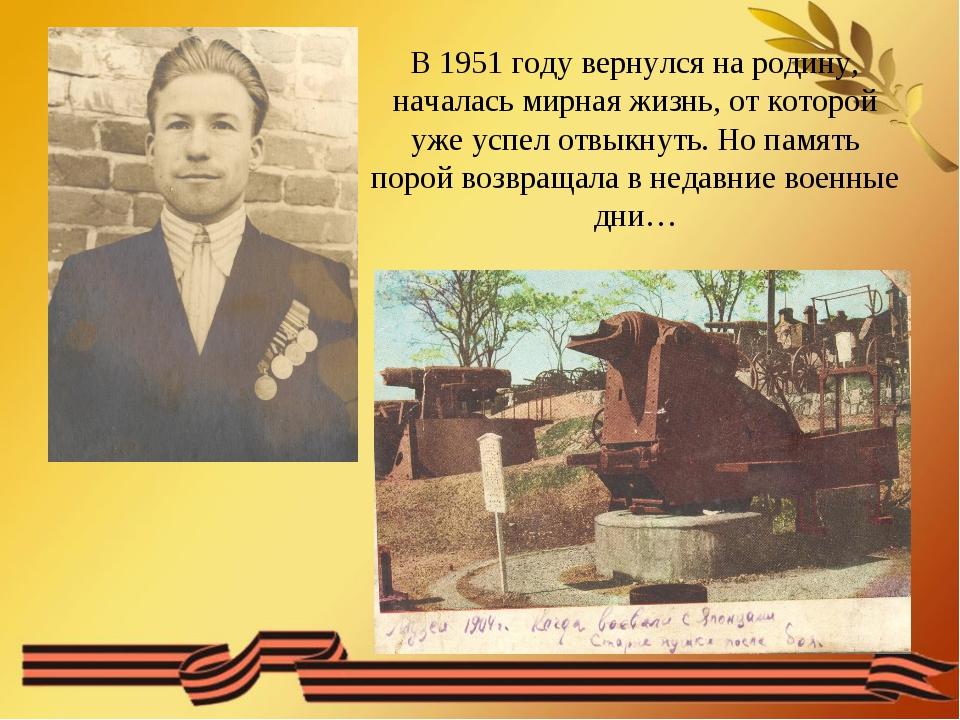 В 1951 году вернулся на родину, началась мирная жизнь, от которой уже успел о...