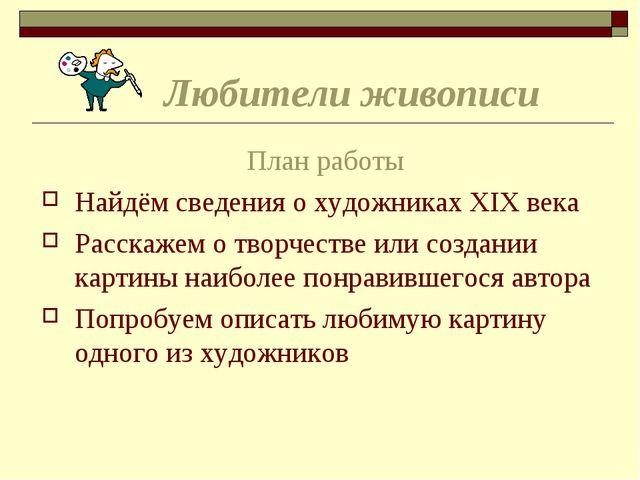 Любители живописи План работы Найдём сведения о художниках XIX века Расскаже...