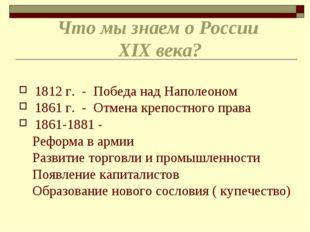Что мы знаем о России XIX века? 1812 г. - Победа над Наполеоном 1861 г. - Отм