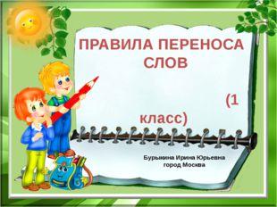 ПРАВИЛА ПЕРЕНОСА СЛОВ (1 класс) Бурыкина Ирина Юрьевна город Москва
