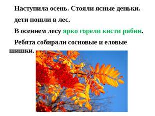 Наступила осень. Стояли ясные деньки. дети пошли в лес. В осеннем лесу ярко
