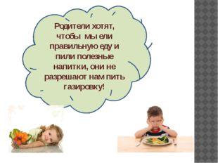 Родители хотят, чтобы мы ели правильную еду и пили полезные напитки, они не р