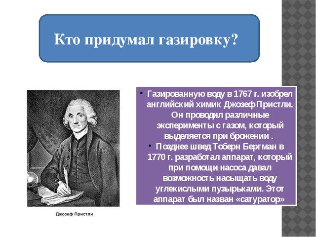 Кто придумал газировку? Газированную воду в 1767 г. изобрел английский химик...