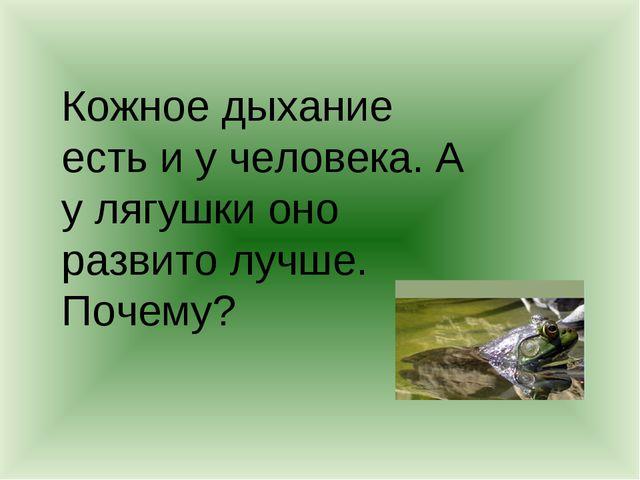 Кожное дыхание есть и у человека. А у лягушки оно развито лучше. Почему?