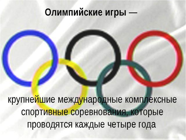 Олимпийские игры— крупнейшие международные комплексные спортивные соревнован...