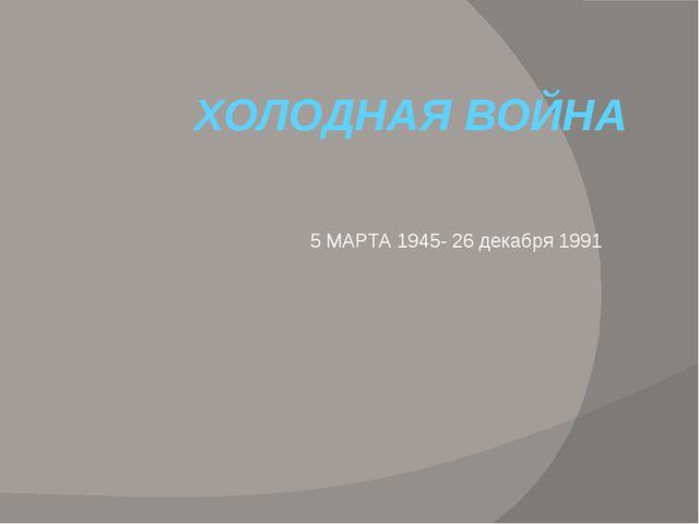 ХОЛОДНАЯ ВОЙНА 5 МАРТА 1945- 26 декабря 1991