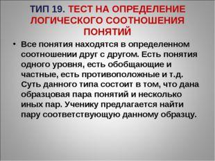 ТИП 19. ТЕСТ НА ОПРЕДЕЛЕНИЕ ЛОГИЧЕСКОГО СООТНОШЕНИЯ ПОНЯТИЙ Все понятия наход