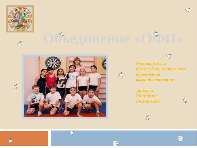 Объединение «ОФП» Руководитель : педагог дополнительного образования высшей к...